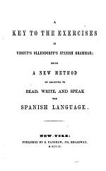 A Key to the Exercises in Vingut's Ollendorff's Spanish Grammar, Being a New Method of Learning to Read, Write, and Speak the Spanish Language