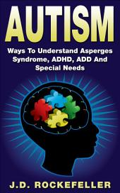 Autism: Ways to Understand Asperges Syndrome, ADHD, ADD and Special Needs