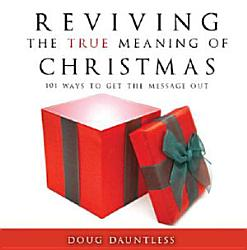 Reviving The True Meaning Of Christmas 101 Ways To Get The Message Out Book PDF