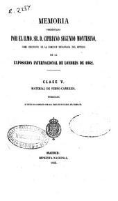 Memoria presentada por el Ilmo. Sr. D. Cipriano Segundo Montesino, como indivíduo de la comisión encargada del estudio de la Exposición Internacional de Londres de 1862: clase V, material de ferro-carriles : publicada en virtud de lo dispuesto por Real Orden de 26 de abril del mismo año