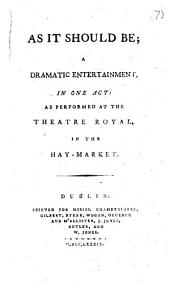 As it Should Be; a Dramatic Entertainment: In One Act: as Performed at the Theatre Royal, in the Hay-Market, Volume 7