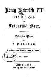 König Heinrich VIII. und sein Hof: oder, Katharina Parr ; historischer Roman, Band 1