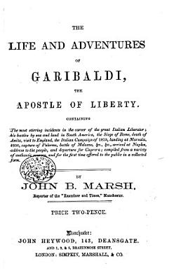 The Life and Adventures of Garibaldi  Containing     His Battles      Visit to England      Arrival at Naples  Address to the People  Etc PDF