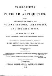 Observations on Popular Antiquities: Chiefly Illustrating the Origin of Our Vulgar Customs, Ceremonies, and Supersititions, Volume 2