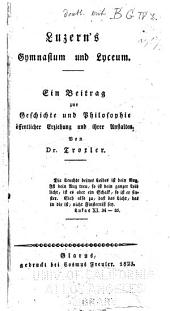 Luzern's Gymnasium und Lyceum: Ein Beitrag zur Geschichte und Philosophie öffentlicher Erziehung und ihrer Anstalten