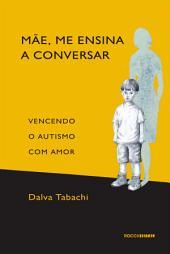 Mãe, me ensina a conversar: Vencendo o Autismo com Amor