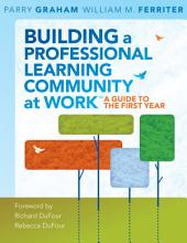 "Building a Professional Learning Community at Workâ""¢: A Guide to the First Year, Edition 2"