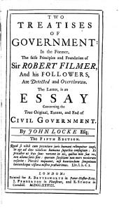 Two Treatises of Government: In the Former the False Principles & Foundation of Sir Robert Filmer & His Followers, are Detected & Overthrown; the Latter is an Essay Concerning the True Original, Extent & End of Civil Government