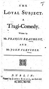 The Loyal Subject; or, the Faithful General: a play ... The authors Mr. Beaumont and Mr. Fletcher or more probably Fletcher alone . With a preface