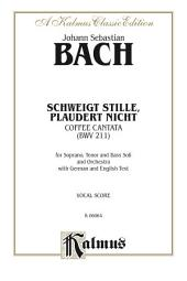 "Cantata No. 211 -- Schweigt stille, plaudert nicht (Be Still, Stop Chattering) - ""Coffee Cantata"": For Soprano, Tenor and Bass Solo and Orchestra with German and English Text (Vocal Score)"