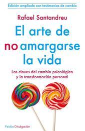 El arte de no amargarse la vida: Las claves del cambio psicólogico y la transformación personal .Edición ampliada con testimonios de cambio