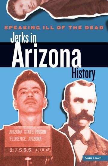 Speaking Ill of the Dead  Jerks in Arizona History PDF