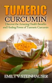 Turmeric Curcumin: Discover the Amazing Health Benefits and Healing Power of Turmeric Curcumin