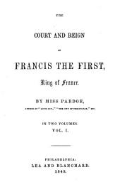 The Court and Reign of Francis the First, King of France: Volume 1