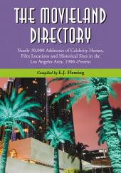 The Movieland Directory: Nearly 30,000 Addresses of Celebrity Homes, Film Locations and Historical Sites in the Los Angeles Area, 1900–Present