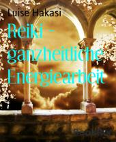 Reiki - ganzheitliche Energiearbeit: Ganzheitliche Energiearbeit mit physischen, mentalen, emotionalen und spirituellen Körpern - Level 1 bis 4