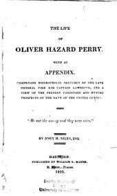 The Life of Oliver Hazard Perry: With an Appendix, Comprising a Biographical Sketches of the Late General Pike, and Captain Lawrence, and a View of the Present Condition and Future Prospects of the Navy of the United States ...