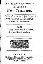 Animadversiones in Libros Novi Testamenti: Per Nortonum Knatchbull Militem&baronettum. Jam Pluribus Locis Auctæ&emendatæ Tertiâ Curâ Authoris