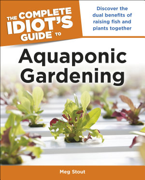Aquaponic Gardening: Discover the Dual Benefits of Raising Fish and Plants Together (Idiot's Guides)
