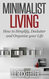 Minimalist Living: How To Declutter, Simplify And Organize Your Life