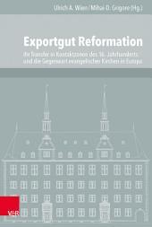 Exportgut Reformation: Ihr Transfer in Kontaktzonen des 16. Jahrhunderts und die Gegenwart evangelischer Kirchen in Europa