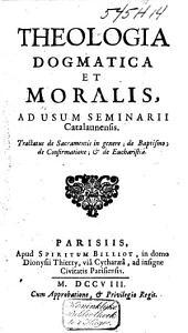 Theologia dogmatica et moralis, ad usum Seminarii Catalaunensis: tractatus de Sacramentis in genere, de Baptismo, de Confirmatione et de Eucharistia