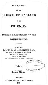 The History of the Church of England in the Colonies and Foreign Dependencies of the British Empire: Volume 1