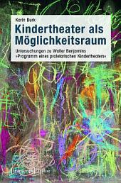 Kindertheater als Möglichkeitsraum: Untersuchungen zu Walter Benjamins »Programm eines proletarischen Kindertheaters«