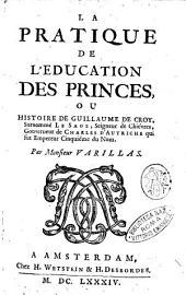La pratique de l'education des princes, ou Histoire de Guillaume de Croy, surnommé le Sage, seigneur de Chiévres, gouverneur de Charles d'Autriche qui fut empereur cinquiéme du nom. Par monsieur Varillas