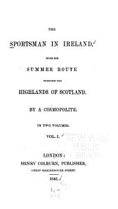 The Sportsman in Ireland: With His Summer Route Through the Highlands of Scotland, Volume 1