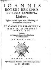 De Regia Sapientia Libri tres. Quibus ratis Reipub. bene, faeliciterq; administrandae continetur