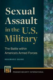 Sexual Assault in the U.S. Military: The Battle Within America's Armed Forces: The Battle within America's Armed Forces