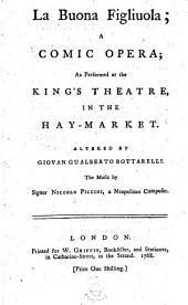 La Buona Figliuola: A Comic Opera; as Performed at the King's Theatre, in the Hay-Market. Altered by Giovan Gualberto Bottarelli. The Music by Signor Niccolo Piccini, ...