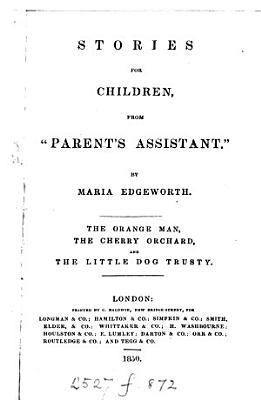 Stories for children from  Parents assistants   subsequently transferred to Early lessons   The orange man  The cherry orchard and The little dog Trusty PDF