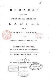 Remarks on the French and English Ladies: In a Series of Letters : Interspersed with Various Anecdotes, and Additional Matter, Arising from the Subject
