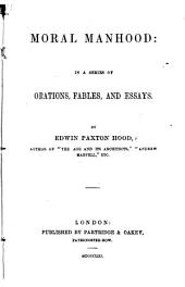 Moral Manhood: in a series of orations, fables, and essays