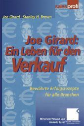 Joe Girard: Ein Leben für den Verkauf: Bewährte Erfolgsrezepte für alle Branchen