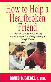 How to Help a Heartbroken Friend: What to Do and What to Say When a Friend Is Going Through Tough Times