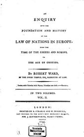 An Enquiry Into the Foundation and History of the Law of Nations in Europe, from the Time of the Greeks and Romans, to the Age of Grotius: In Two Volumes, Volume 2