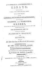 Astronomical and Geographical Essays: Containing a Full and Comprehensive View, on a New Plan, of the General Principles of Astronomy; the Use of the Celestial and Terrestrial Globes ... the Description and Use of the Most Improved Planetarium, Tellurian, and Lunarium; and Also an Introduction to Practical Astronomy
