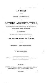 An Essay on the Origin and Progress of Gothic Architecture, with reference to the ancient history and present state of the remains of such architecture in Ireland