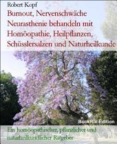 Burnout, Nervenschwäche Neurasthenie behandeln mit Homöopathie, Pflanzenheilkunde, Schüsslersalzen und Naturheilkunde: Ein homöopathischer, pflanzlicher, biochemischer und naturheilkundlicher Ratgeber