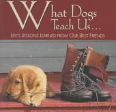 What Dogs Teach Us: Life's Lessons Learned from Our Best Friends