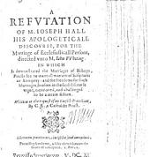 A Refutation of M. Joseph Hall his apologeticall discourse, for the marriage of ecclesiasticall persons, directed unto M. Iohn Whiting. ... Written at the request of an English Protestant, by C. E. [i.e. Coffinus Exoniensis, or Edward Coffin], a Catholike Priest