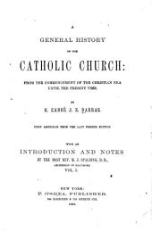 A General History of the Catholic Church: from the Commencement of the Christian Era Until the Present Time: Volume 1
