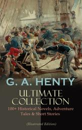G. A. HENTY Ultimate Collection: 100+ Historical Novels, Adventure Tales & Short Stories
