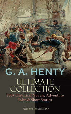 G  A  HENTY Ultimate Collection  100  Historical Novels  Adventure Tales   Short Stories