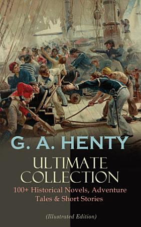 G  A  HENTY Ultimate Collection  100  Historical Novels  Adventure Tales   Short Stories PDF