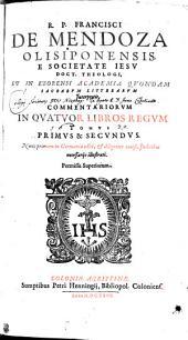 R. P. FRANCISCI DE MENDOZA OLISIPONENSIS E SOCIETATE IESV DOCT. THEOLOGI, ET IN EBORENSI ACADEMIA QVONDAM SACRARVM LITTERARVM Interpretis, COMMENTARIORVM IN QVATVOR LIBROS REGVM.: TOMVS PRIMVS & SECVNDVS, Volume 1