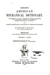 Knight's American Mechanical Dictionary: A Description of Tools, Instruments, Machines, Processes, and Engineering; History of Inventions; General Technological Vocabulary; and Digest of Mechanical Appliances in Science and the Arts, Volume 1